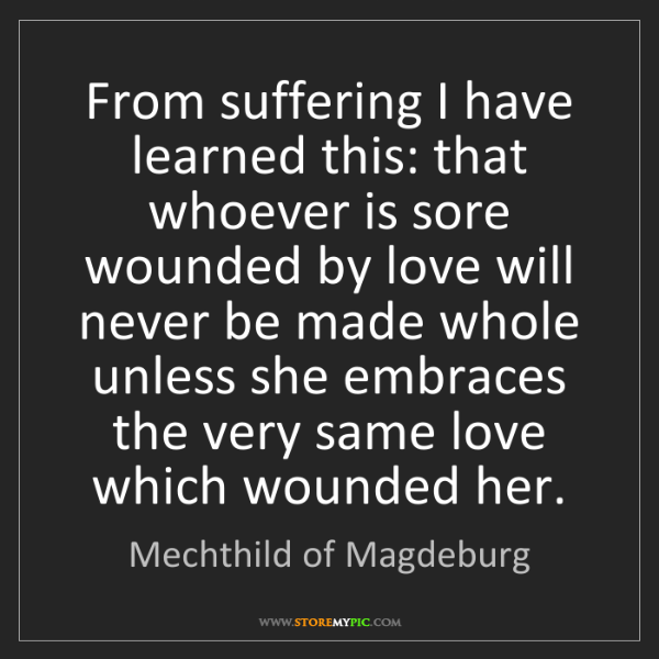 Mechthild of Magdeburg: From suffering I have learned this: that whoever is sore...