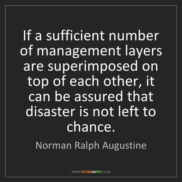 Norman Ralph Augustine: If a sufficient number of management layers are superimposed...
