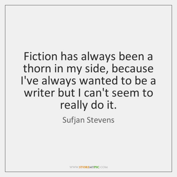 Fiction has always been a thorn in my side, because I've always ...
