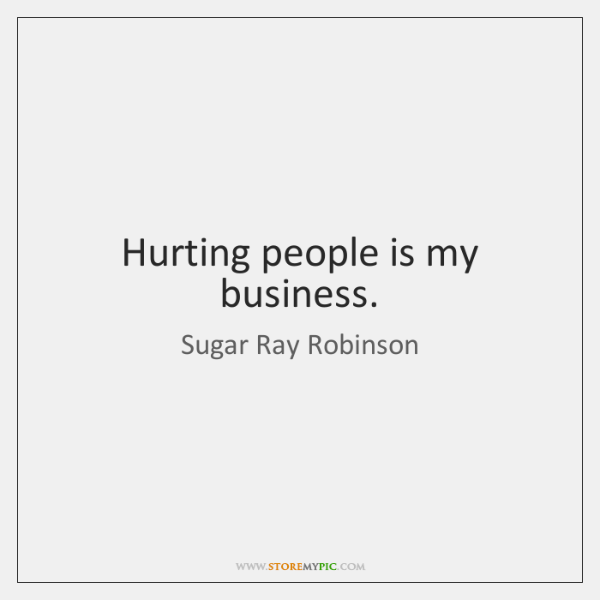 Hurting people is my business.