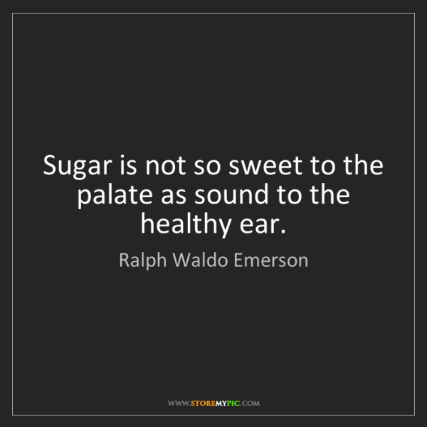Ralph Waldo Emerson: Sugar is not so sweet to the palate as sound to the healthy...