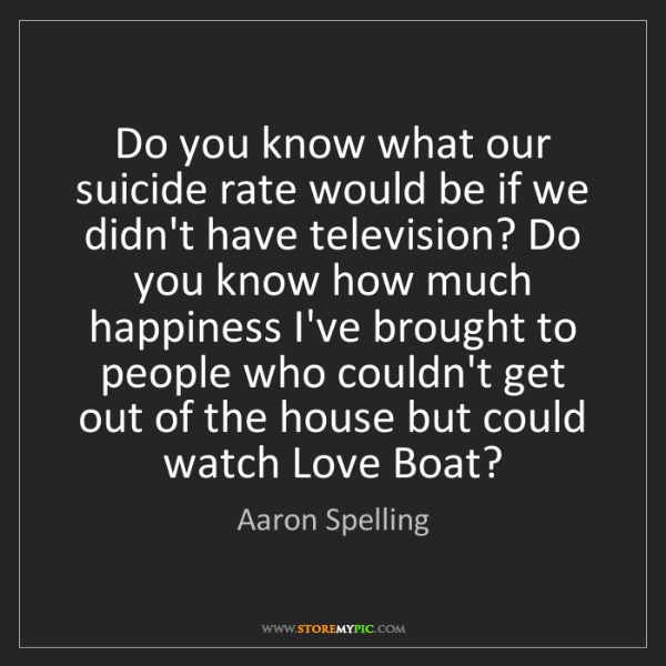 Aaron Spelling: Do you know what our suicide rate would be if we didn't...