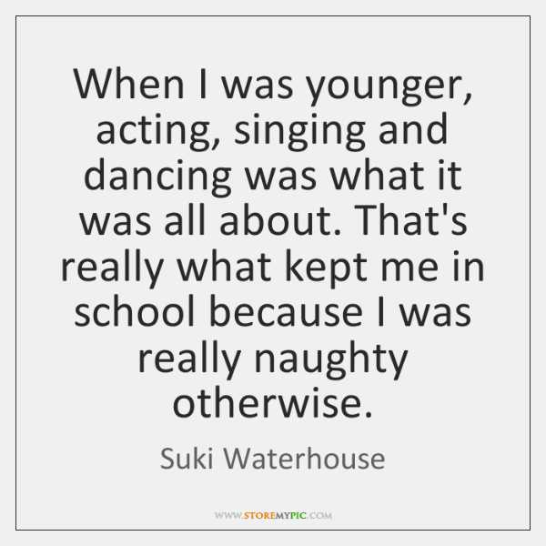 When I was younger, acting, singing and dancing was what it was ...