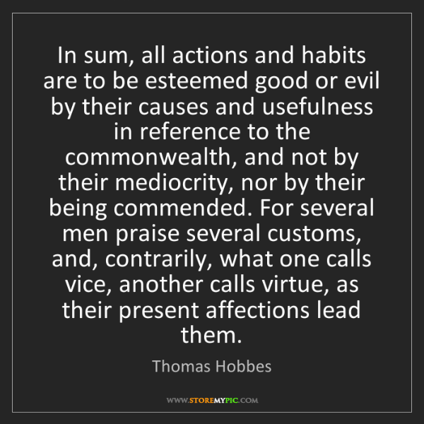 Thomas Hobbes: In sum, all actions and habits are to be esteemed good...