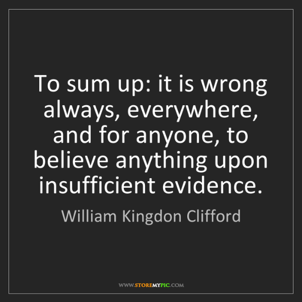 William Kingdon Clifford: To sum up: it is wrong always, everywhere, and for anyone,...