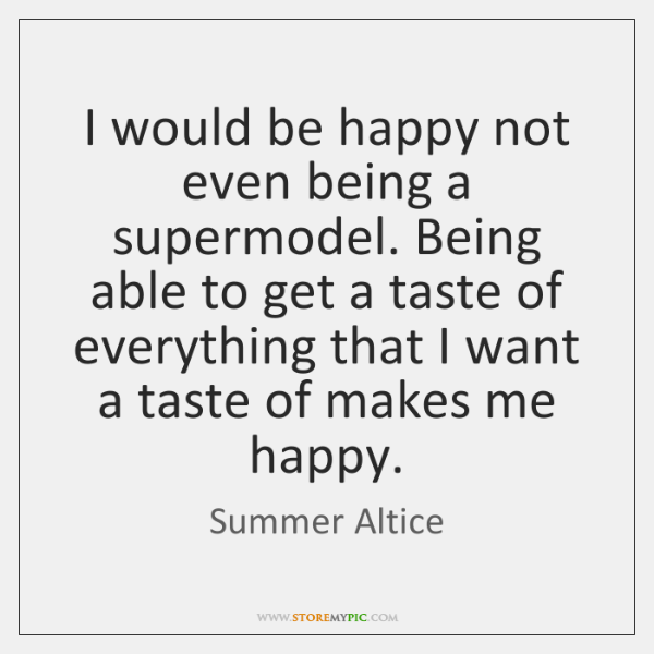 I would be happy not even being a supermodel. Being able to ...