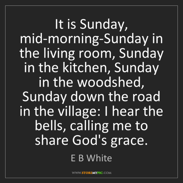 E B White: It is Sunday, mid-morning-Sunday in the living room,...