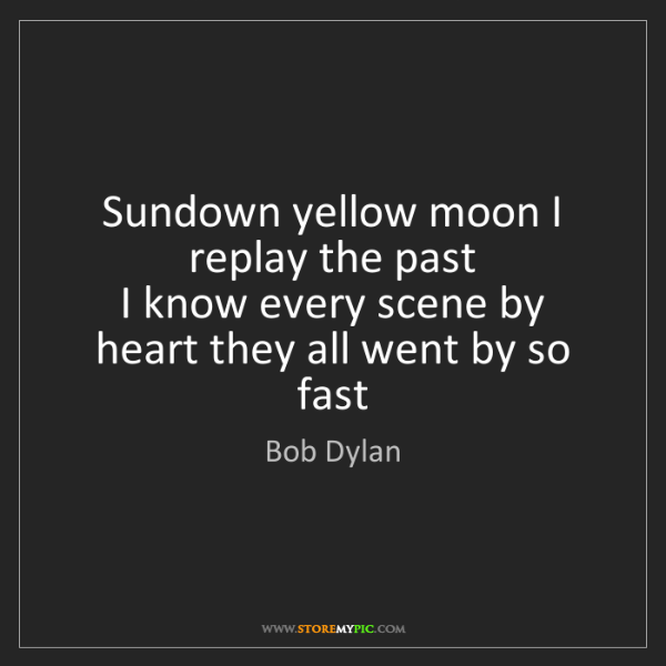 Bob Dylan: Sundown yellow moon I replay the past   I know every...