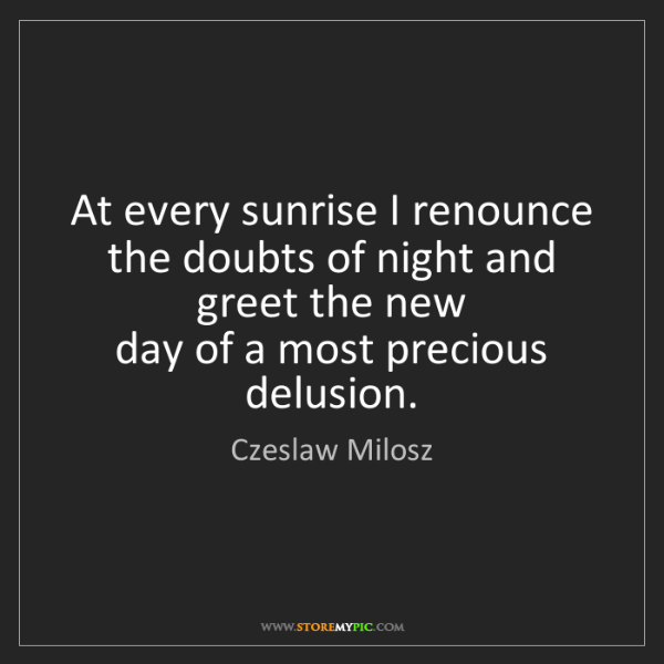 Czeslaw Milosz: At every sunrise I renounce the doubts of night and greet...