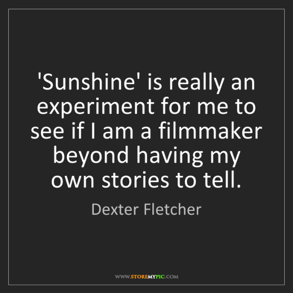 Dexter Fletcher: 'Sunshine' is really an experiment for me to see if I...