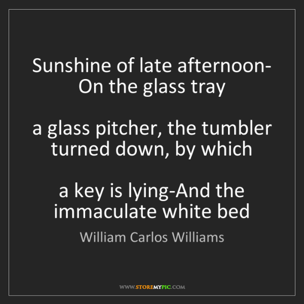 William Carlos Williams: Sunshine of late afternoon-  On the glass tray    a glass...