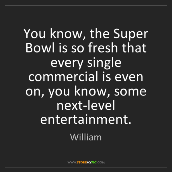 William: You know, the Super Bowl is so fresh that every single...