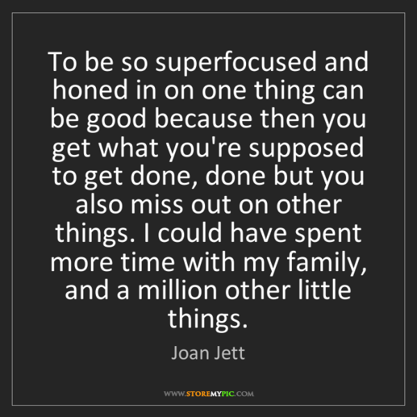 Joan Jett: To be so superfocused and honed in on one thing can be...