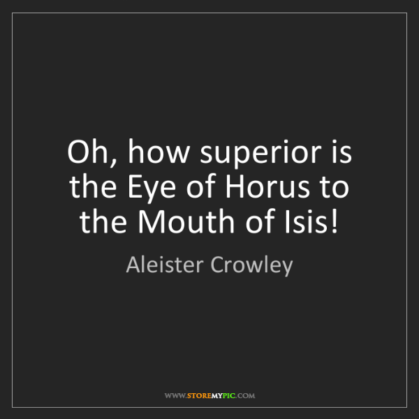 Aleister Crowley: Oh, how superior is the Eye of Horus to the Mouth of...