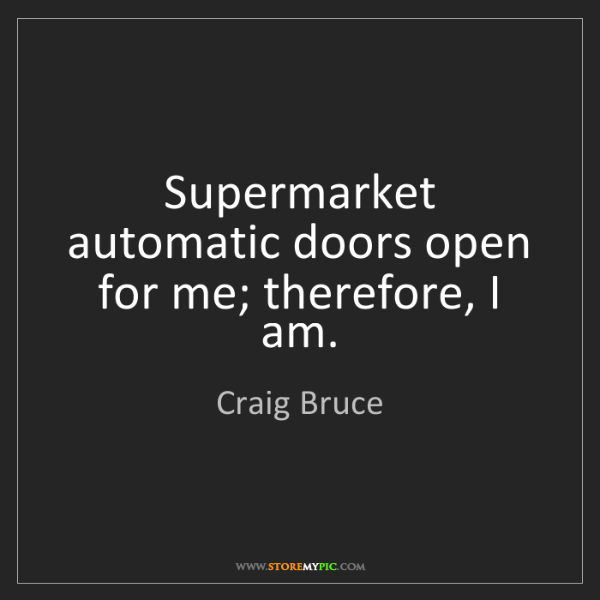 Craig Bruce: Supermarket automatic doors open for me; therefore, I...