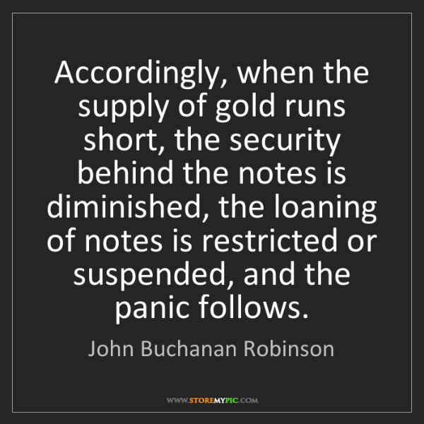 John Buchanan Robinson: Accordingly, when the supply of gold runs short, the...