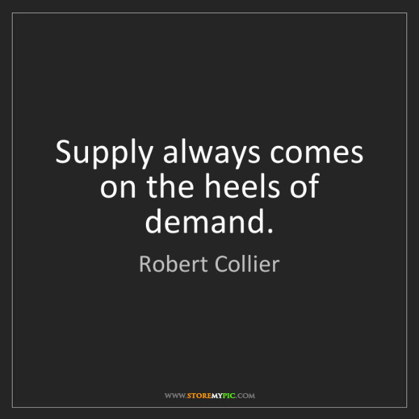 Robert Collier: Supply always comes on the heels of demand.