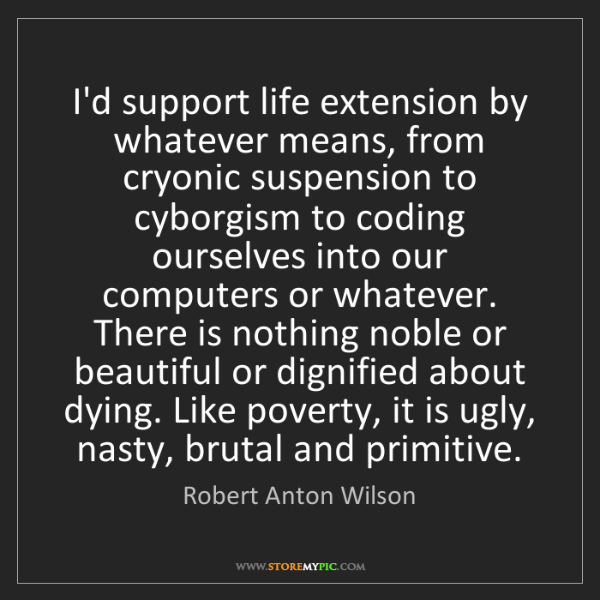Robert Anton Wilson: I'd support life extension by whatever means, from cryonic...