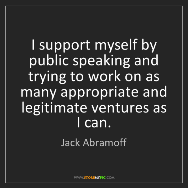 Jack Abramoff: I support myself by public speaking and trying to work...