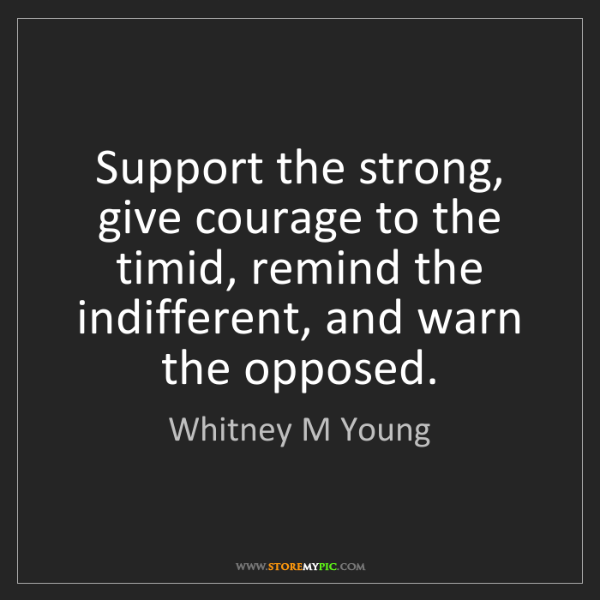 Whitney M Young: Support the strong, give courage to the timid, remind...