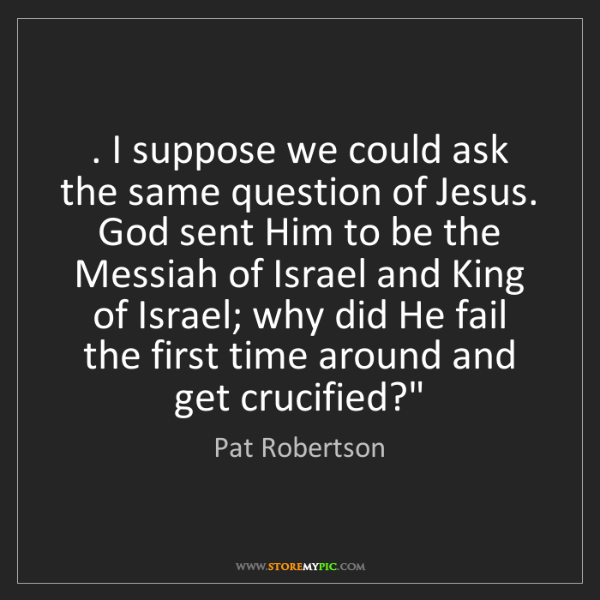 Pat Robertson: . I suppose we could ask the same question of Jesus....