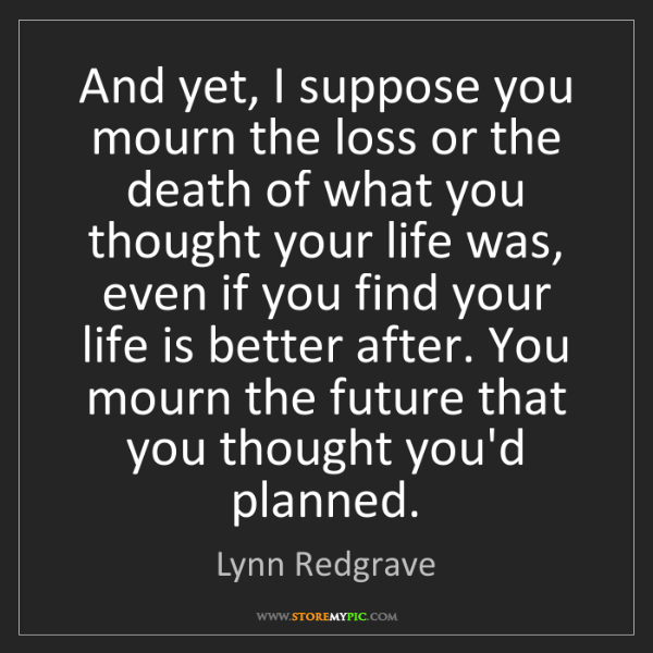 Lynn Redgrave: And yet, I suppose you mourn the loss or the death of...