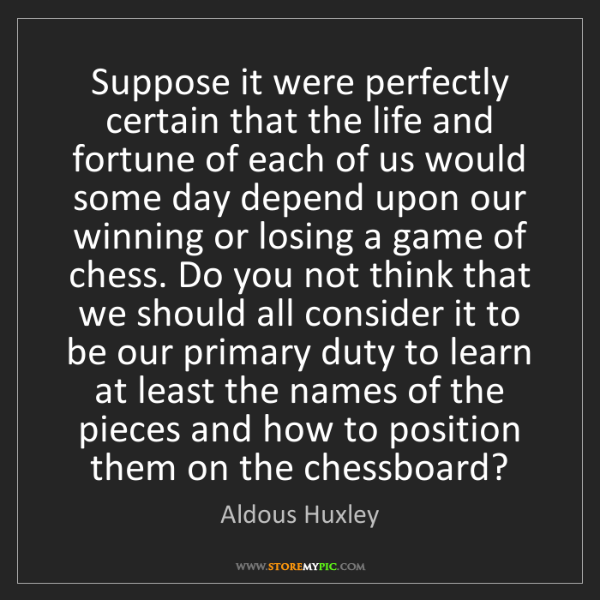 Aldous Huxley: Suppose it were perfectly certain that the life and fortune...