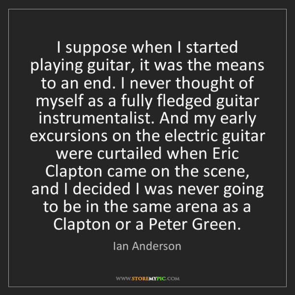 Ian Anderson: I suppose when I started playing guitar, it was the means...