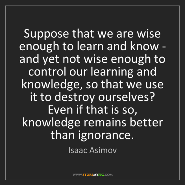 Isaac Asimov: Suppose that we are wise enough to learn and know - and...