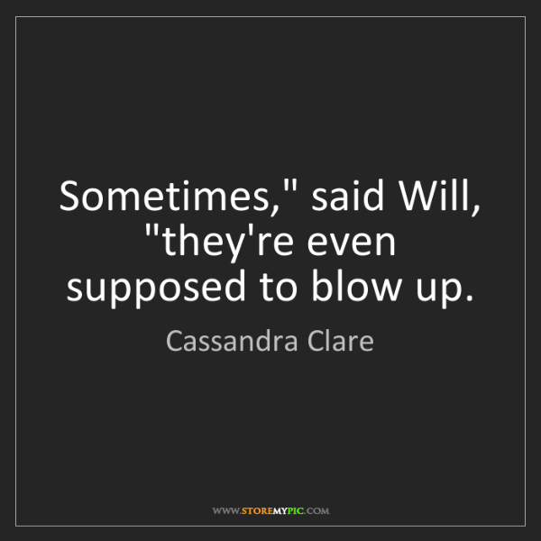 """Cassandra Clare: Sometimes,"""" said Will, """"they're even supposed to blow..."""