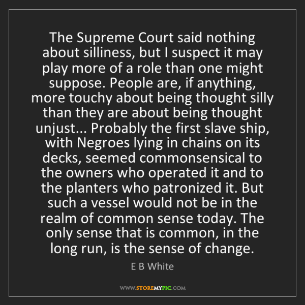 E B White: The Supreme Court said nothing about silliness, but I...