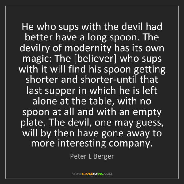 Peter L Berger: He who sups with the devil had better have a long spoon....