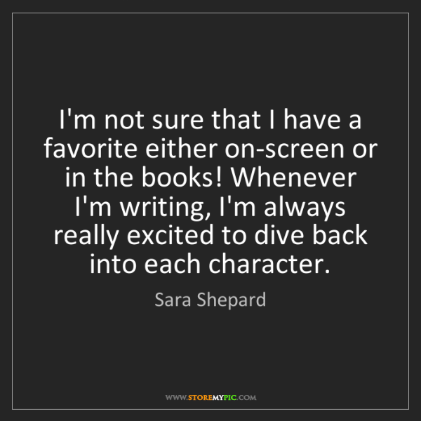 Sara Shepard: I'm not sure that I have a favorite either on-screen...
