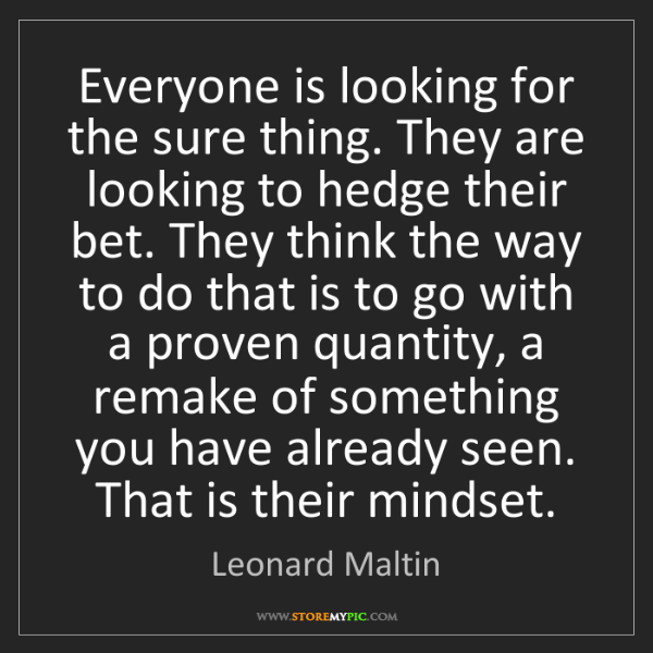 Leonard Maltin: Everyone is looking for the sure thing. They are looking...