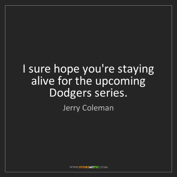 Jerry Coleman: I sure hope you're staying alive for the upcoming Dodgers...