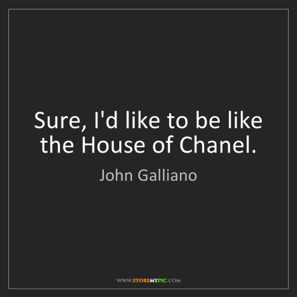 John Galliano: Sure, I'd like to be like the House of Chanel.