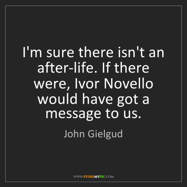John Gielgud: I'm sure there isn't an after-life. If there were, Ivor...
