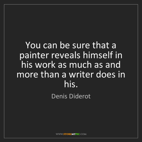 Denis Diderot: You can be sure that a painter reveals himself in his...