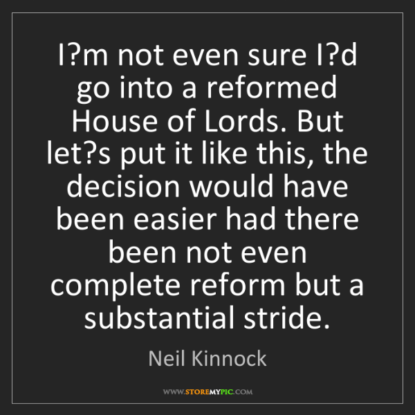 Neil Kinnock: I?m not even sure I?d go into a reformed House of Lords....