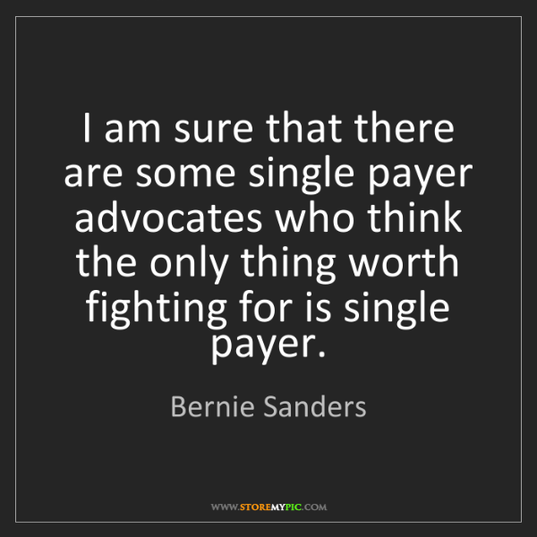 Bernie Sanders: I am sure that there are some single payer advocates...