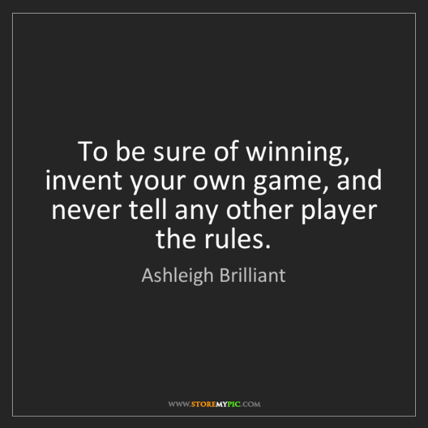 Ashleigh Brilliant: To be sure of winning, invent your own game, and never...