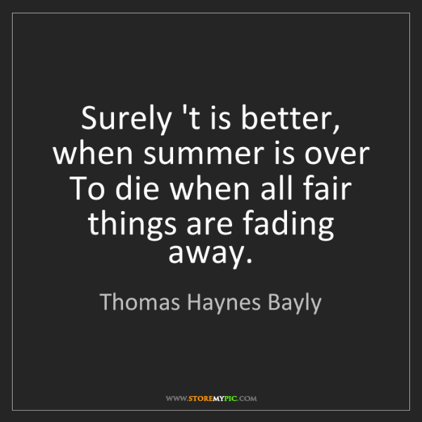 Thomas Haynes Bayly: Surely 't is better, when summer is over To die when...