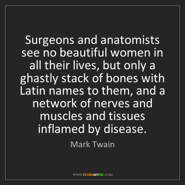 Mark Twain: Surgeons and anatomists see no beautiful women in all...
