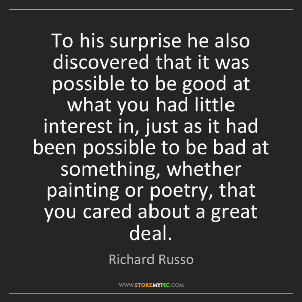 Richard Russo: To his surprise he also discovered that it was possible...