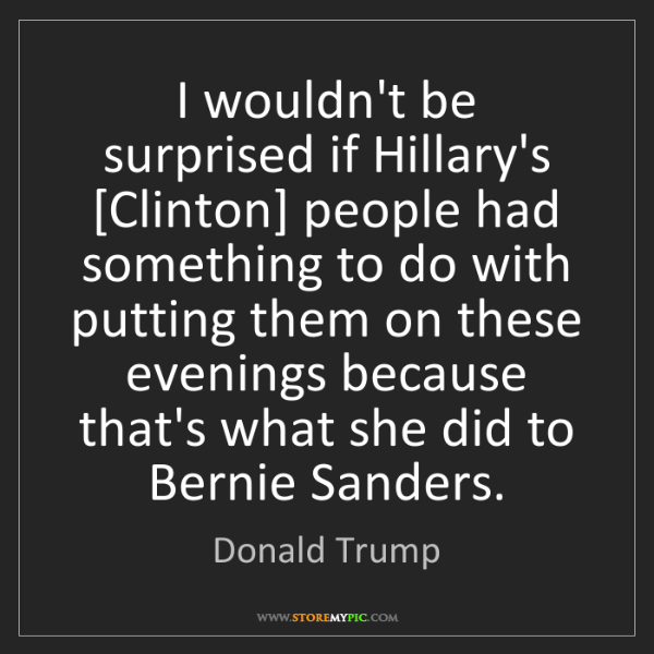 Donald Trump: I wouldn't be surprised if Hillary's [Clinton] people...