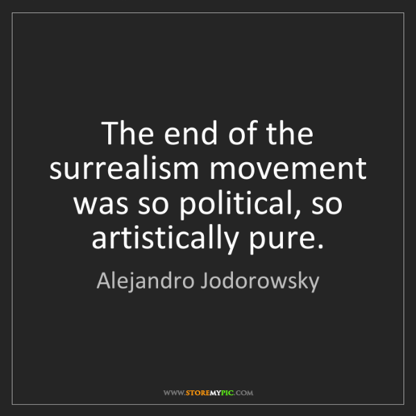 Alejandro Jodorowsky: The end of the surrealism movement was so political,...