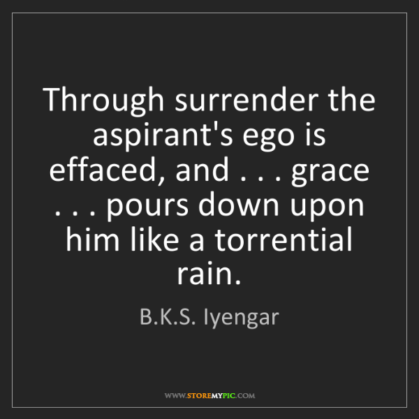 B.K.S. Iyengar: Through surrender the aspirant's ego is effaced, and...
