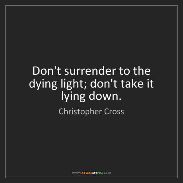 Christopher Cross: Don't surrender to the dying light; don't take it lying...