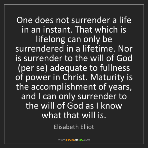 Elisabeth Elliot: One does not surrender a life in an instant. That which...