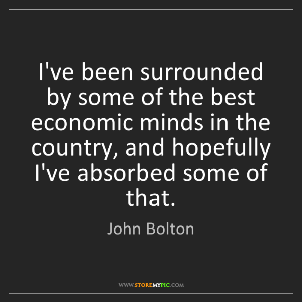 John Bolton: I've been surrounded by some of the best economic minds...